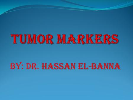 Hassan el-banna By: dr. hassan el-banna. Outlines: What is a Tumor Marker ? Characteristics of Tumor Markers Samples used for tumor markers measurement.