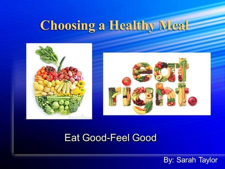Choosing a Healthy Meal Eat Good-Feel Good By: Sarah Taylor.