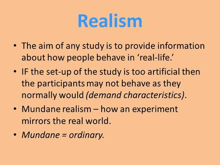 Realism The aim of any study is to provide information about how people behave in 'real-life.' IF the set-up of the study is too artificial then the participants.