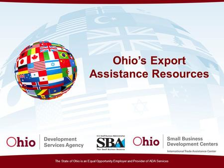 The State of Ohio is an Equal Opportunity Employer and Provider of ADA Services Ohio's Export Assistance Resources.