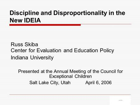 Discipline and Disproportionality in the New IDEIA Russ Skiba Center for Evaluation and Education Policy Indiana University Presented at the Annual Meeting.