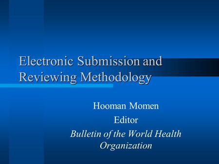Electronic Submission and Reviewing Methodology Hooman Momen Editor Bulletin of the World Health Organization.