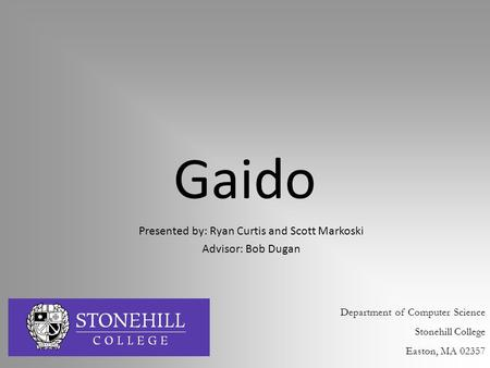 Gaido Presented by: Ryan Curtis and Scott Markoski Advisor: Bob Dugan Department of Computer Science Stonehill College Easton, MA 02357.