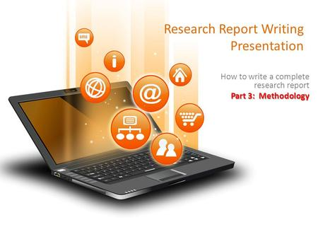 Research Report Writing Presentation How to write a complete research report Part 3: Methodology.