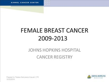 FEMALE BREAST CANCER 2009-2013 JOHNS HOPKINS HOSPITAL CANCER REGISTRY Prepared by Theresa SanLorenzo-Caswell, CTR 10/03/20014.