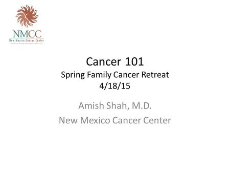 Cancer 101 Spring Family Cancer Retreat 4/18/15 Amish Shah, M.D. New Mexico Cancer Center.