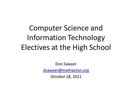 Computer Science and Information Technology Electives at the High School Don Sawyer October 18, 2011.