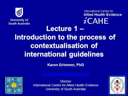 Karen Grimmer, PhD  Director International Centre for Allied Health Evidence University of South Australia.