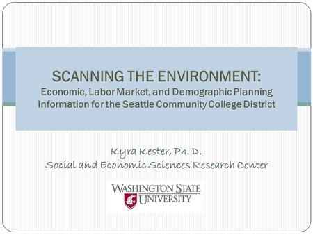 Kyra Kester, Ph. D. Social and Economic Sciences Research Center SCANNING THE ENVIRONMENT: Economic, Labor Market, and Demographic Planning Information.