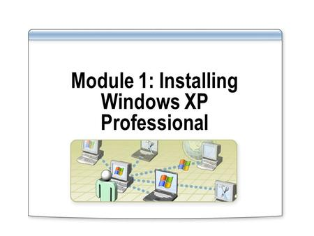 Module 1: Installing Windows XP Professional. Overview Manually Installing Windows XP Professional Automating a Windows XP Professional Installation Using.