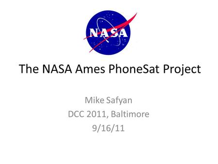 The NASA Ames PhoneSat Project Mike Safyan DCC 2011, Baltimore 9/16/11.