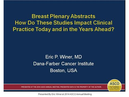 Breast Plenary Abstracts How Do These Studies Impact Clinical Practice Today and in the Years Ahead? Presented By Eric Winer at 2014 ASCO Annual Meeting.