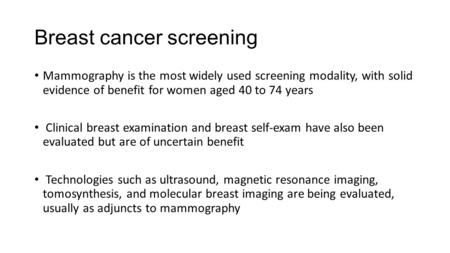 Breast cancer screening Mammography is the most widely used screening modality, with solid evidence of benefit for women aged 40 to 74 years Clinical breast.