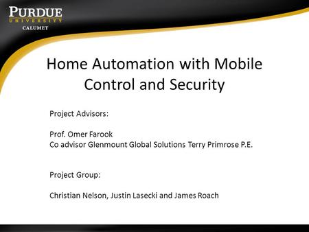 Home Automation with Mobile Control and Security Project Advisors: Prof. Omer Farook Co advisor Glenmount Global Solutions Terry Primrose P.E. Project.