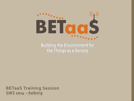 Training Content Using the BETaaS platform to: From Laptop From Mobile Phone Access sensors data Create a network of BETaaS gateways Run applications.