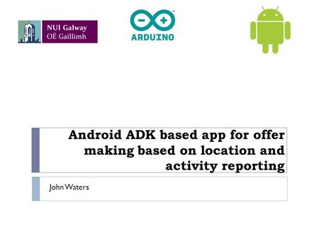 Android ADK based app for offer making based on location and activity reporting John Waters.