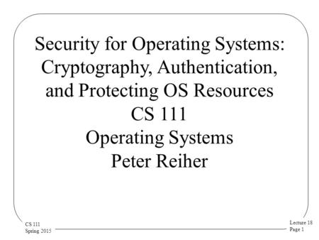 Lecture 18 Page 1 CS 111 Spring 2015 Security for Operating Systems: Cryptography, Authentication, and Protecting OS Resources CS 111 Operating Systems.