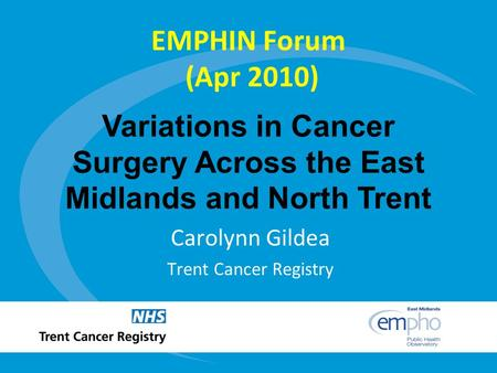 Variations in Cancer Surgery Across the East Midlands and North Trent EMPHIN Forum (Apr 2010) Carolynn Gildea Trent Cancer Registry.