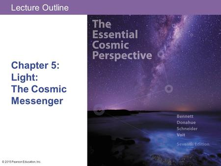 Lecture Outline Chapter 5: Light: The Cosmic Messenger © 2015 Pearson Education, Inc.