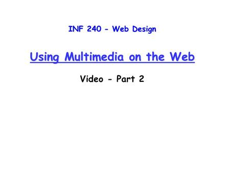 INF 240 - Web Design Using Multimedia on the Web Video - Part 2.
