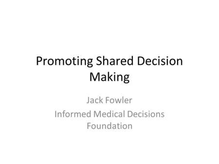 Promoting Shared Decision Making Jack Fowler Informed Medical Decisions Foundation.