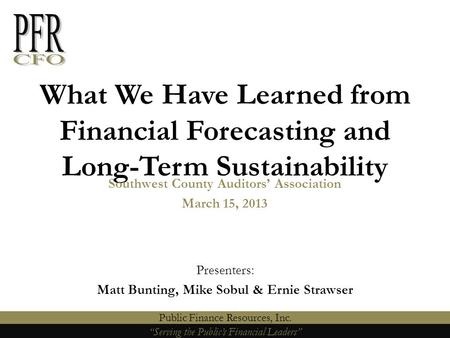 """Serving the Public's Financial Leaders"" Public Finance Resources, Inc. What We Have Learned from Financial Forecasting and Long-Term Sustainability ""Serving."