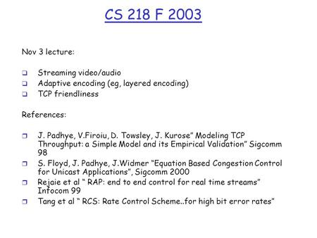CS 218 F 2003 Nov 3 lecture:  Streaming video/audio  Adaptive encoding (eg, layered encoding)  TCP friendliness References: r J. Padhye, V.Firoiu, D.
