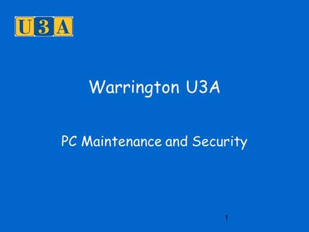 1 Warrington U3A PC Maintenance and Security. 2 PC Maintenance Temporary files are caused by web browsing, loading new programs, switching off the computer.
