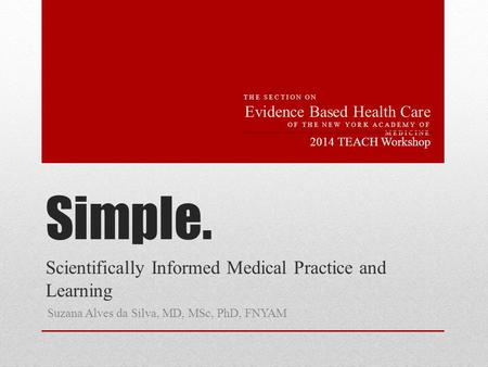 Simple. Scientifically Informed Medical Practice and Learning Suzana Alves da Silva, MD, MSc, PhD, FNYAM 2014 TEACH Workshop THE SECTION ON Evidence Based.