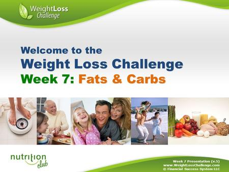Week 7: Fats & Carbs Week 7 Presentation (v.5) www.WeightLossChallenge.com © Financial Success System LLC Welcome to the Weight Loss Challenge.