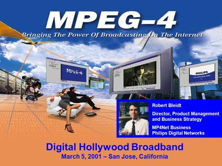 Download a free MPEG-4 Player at www.mpeg-4player.com Digital Hollywood Broadband March 5, 2001 – San Jose, California Robert Bleidt Director, Product.