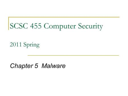SCSC 455 <strong>Computer</strong> Security 2011 Spring Chapter 5 <strong>Malware</strong>.