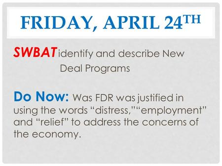"FRIDAY, APRIL 24 TH SWBAT identify and describe New Deal Programs Do Now: Was FDR was justified in using the words ""distress,""""employment"" and ""relief"""