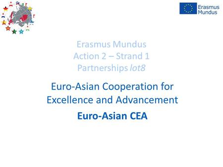 Erasmus Mundus Action 2 – Strand 1 Partnerships lot8 Euro-Asian Cooperation for Excellence and Advancement Euro-Asian CEA.