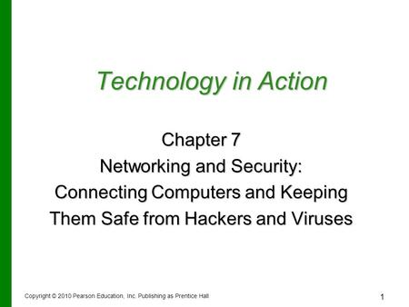 1 Technology in Action Chapter 7 Networking and Security: Connecting Computers and Keeping Them Safe from Hackers and Viruses Copyright © 2010 Pearson.