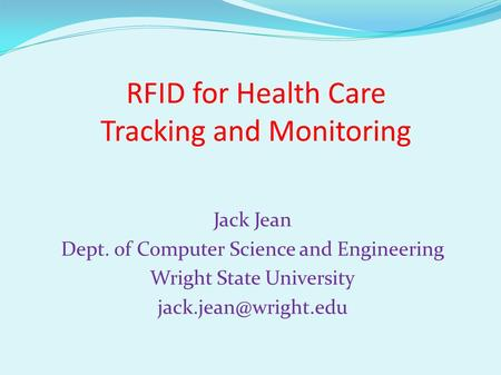RFID for Health Care Tracking and Monitoring Jack Jean Dept. of Computer Science and Engineering Wright State University