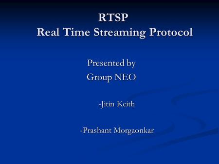 RTSP Real Time Streaming Protocol Presented by Group NEO -Jitin Keith -Prashant Morgaonkar.