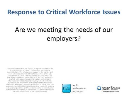 Response to Critical Workforce Issues Are we meeting the needs of our employers? This workforce solution was funded by a grant awarded by the U.S. Department.