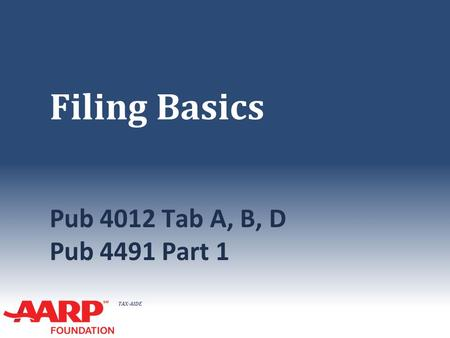 TAX-AIDE Filing Basics Pub 4012 Tab A, B, D Pub 4491 Part 1.
