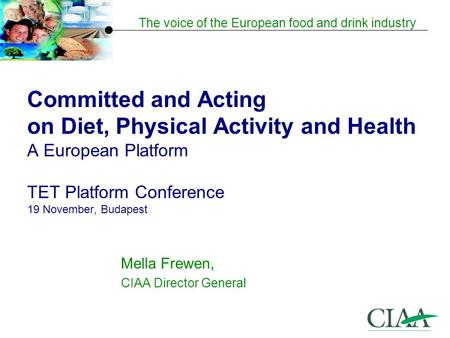 The voice of the European food and drink industry Committed and Acting on Diet, Physical Activity and Health A European Platform TET Platform Conference.