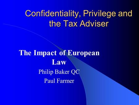 Confidentiality, Privilege and the Tax Adviser The Impact of European Law Philip Baker QC Paul Farmer.