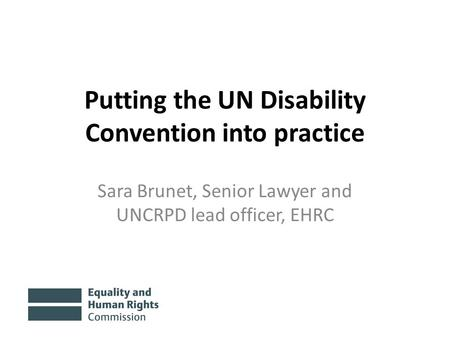 Putting the UN Disability Convention into practice Sara Brunet, Senior Lawyer and UNCRPD lead officer, EHRC.