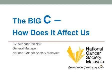 The BIG C – How Does It Affect Us By: Sudhaharan Nair General Manager National Cancer Society Malaysia.