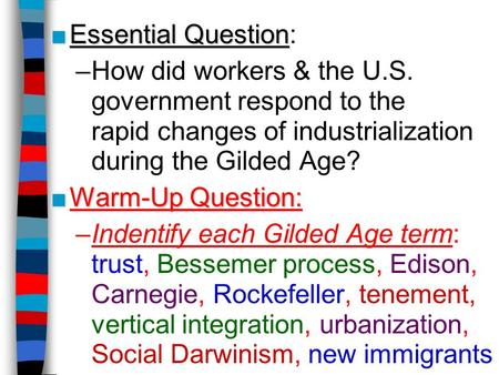■Essential Question ■Essential Question: –How did workers & the U.S. government respond to the rapid changes of industrialization during the Gilded Age?