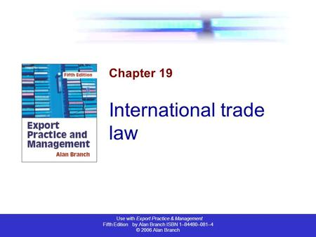 Use with Export Practice & Management Fifth Edition by Alan Branch ISBN 1–84480–081–4 © 2006 Alan Branch Chapter 19 International trade law.
