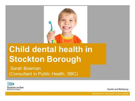 Child dental health in Stockton Borough Sarah Bowman (Consultant in Public Health, SBC)