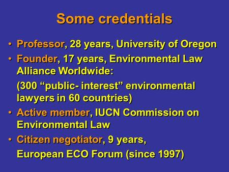 "Some credentials Professor, 28 years, University of Oregon Founder, 17 years, Environmental Law Alliance Worldwide: (300 ""public- interest"" environmental."