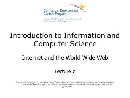 Introduction to Information and Computer Science Internet and the <strong>World</strong> <strong>Wide</strong> <strong>Web</strong> Lecture c This material (Comp4_Unit2c) was developed by Oregon Health.