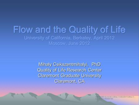 Mihaly Csikszentmihalyi, PhD Quality of Life Research Center Claremont Graduate University Claremont, CA COPYRIGHT © 2006 BY MIHALY CSIKSZENTMIHALYI. ALL.