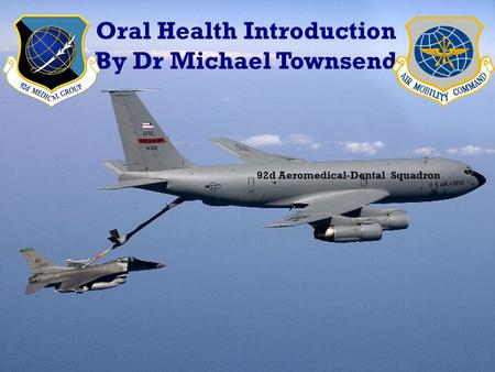 Oral Health Introduction By Dr Michael Townsend 92d Aeromedical-Dental Squadron.